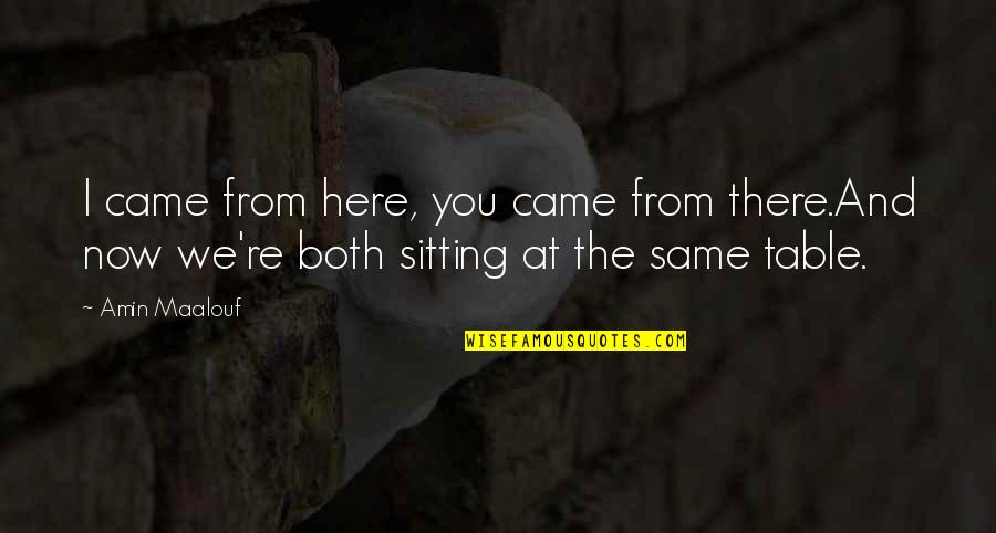 Honoring Someone Who Has Passed Quotes By Amin Maalouf: I came from here, you came from there.And