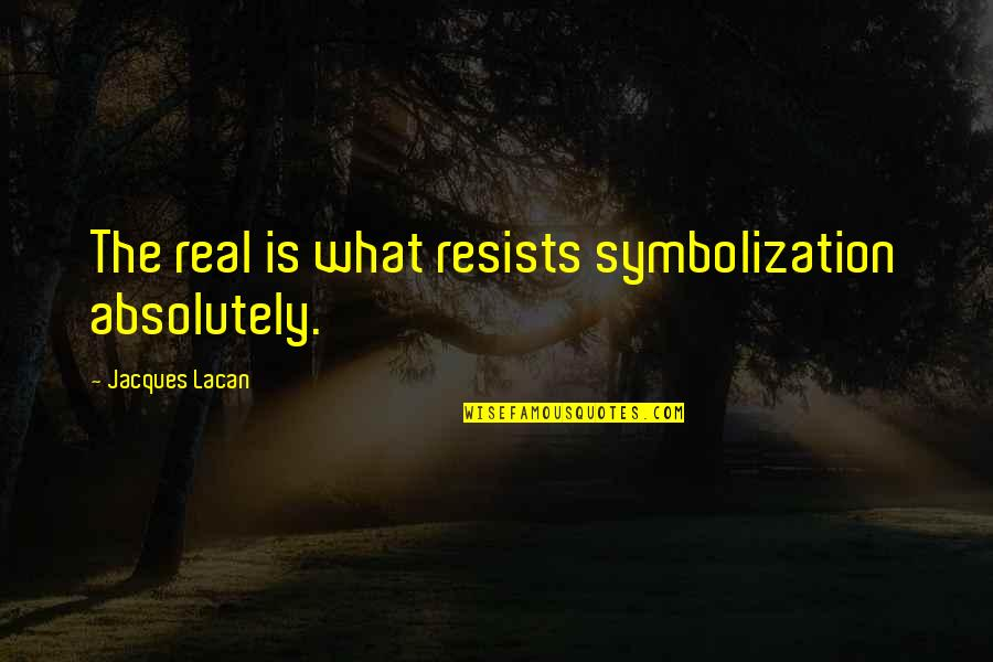 Honoring Someone Who Has Passed Quotes By Jacques Lacan: The real is what resists symbolization absolutely.