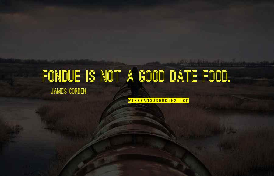 Honoring Someone Who Has Passed Quotes By James Corden: Fondue is not a good date food.