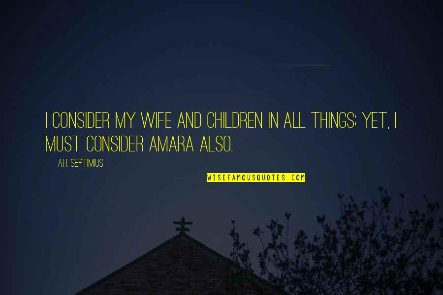 Honour And Integrity Quotes By A.H. Septimius: I consider my wife and children in all