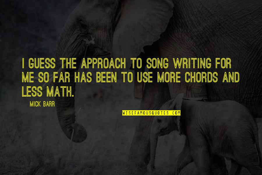Honour To Know You Quotes By Mick Barr: I guess the approach to song writing for