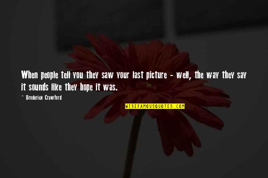 Hope All Is Well Quotes By Broderick Crawford: When people tell you they saw your last