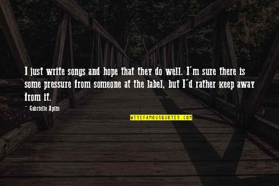 Hope All Is Well Quotes By Gabrielle Aplin: I just write songs and hope that they