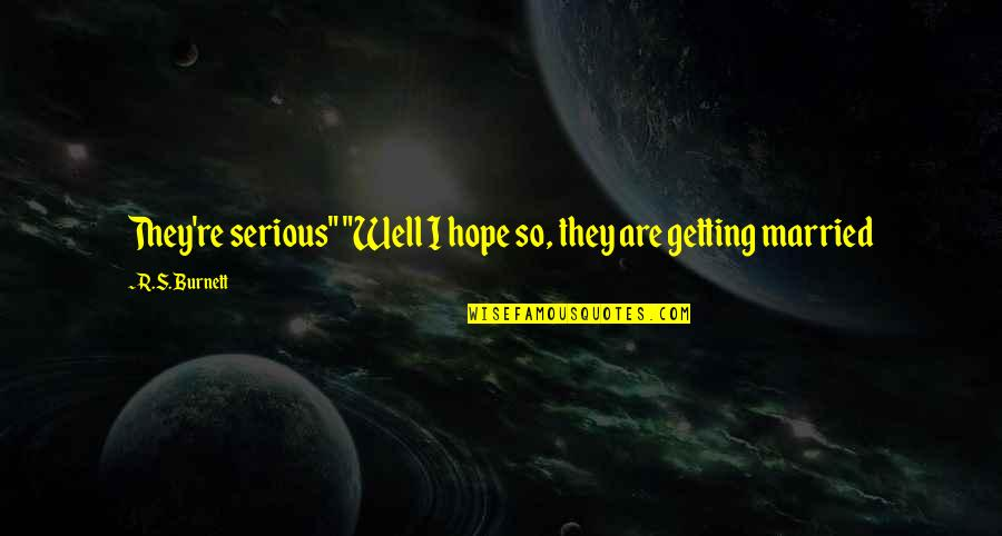 """Hope All Is Well Quotes By R.S. Burnett: They're serious"""" """"Well I hope so, they are"""