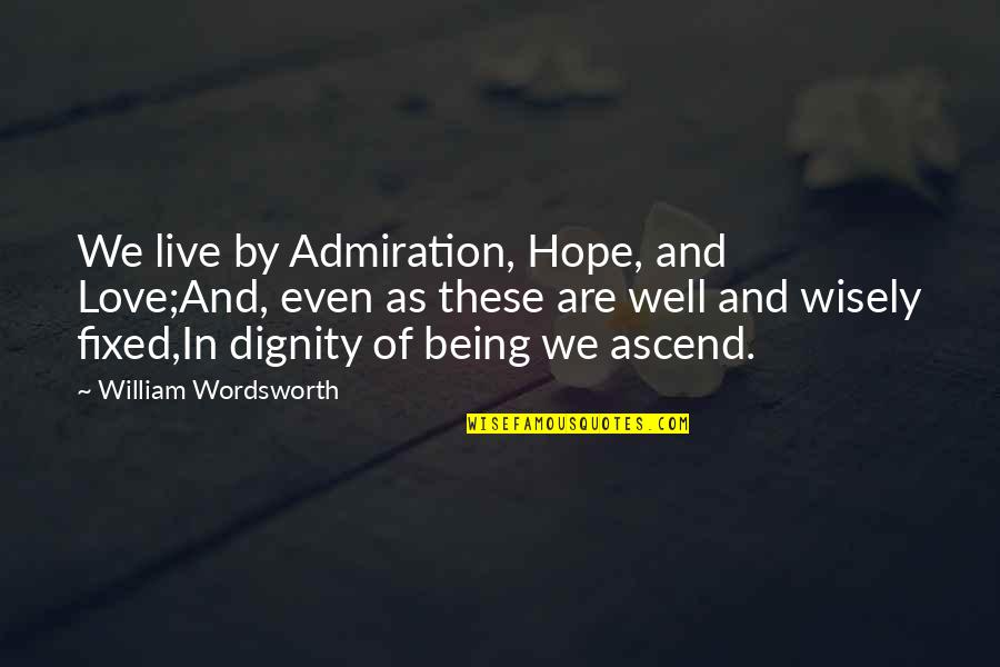 Hope All Is Well Quotes By William Wordsworth: We live by Admiration, Hope, and Love;And, even