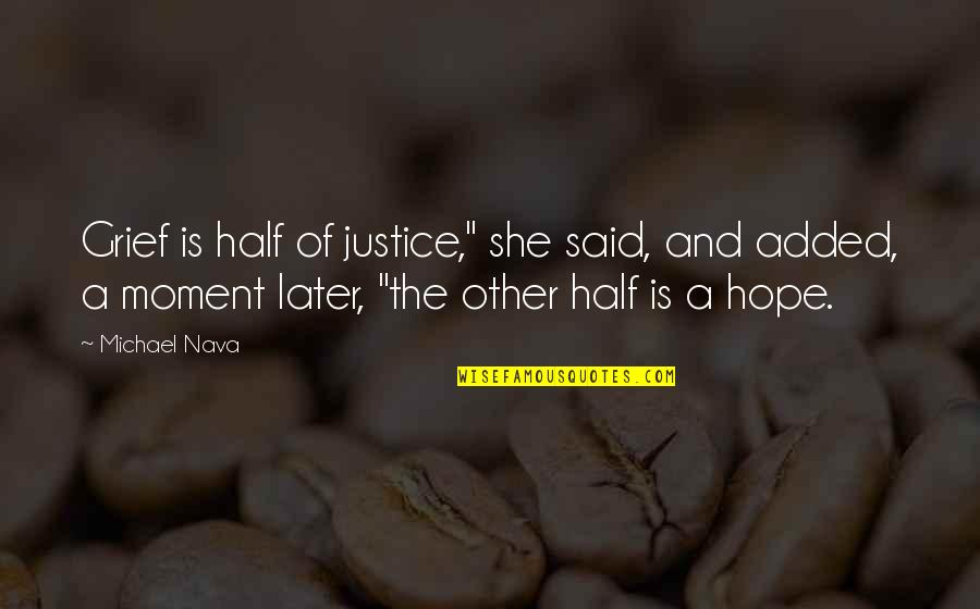 "Hope And Justice Quotes By Michael Nava: Grief is half of justice,"" she said, and"
