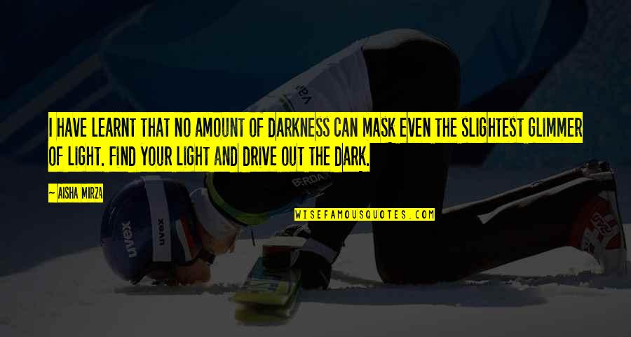 Hope And Light Quotes By Aisha Mirza: I have learnt that no amount of darkness
