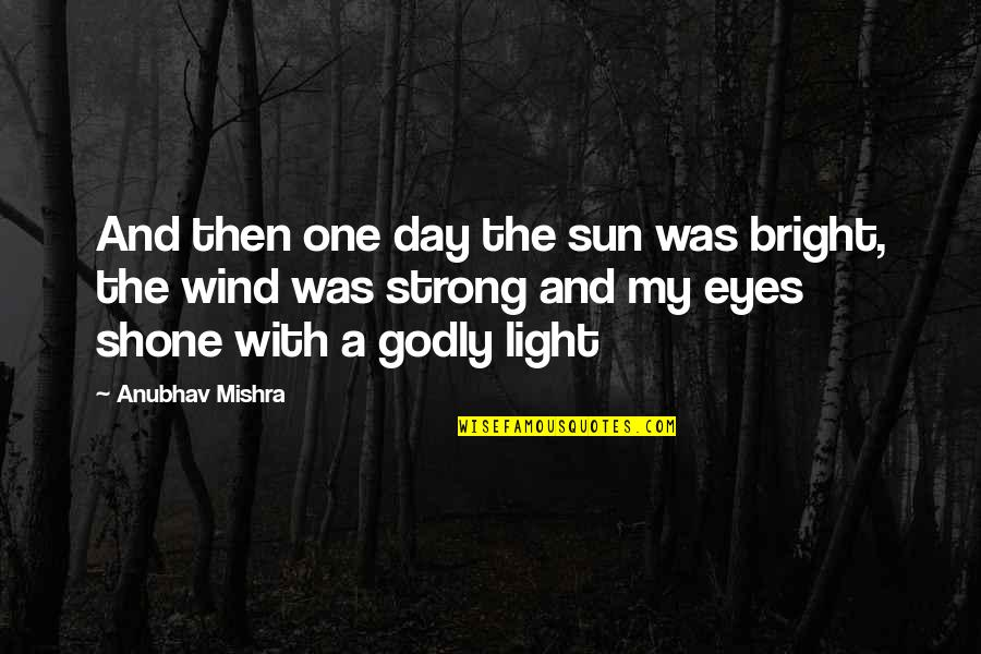 Hope And Light Quotes By Anubhav Mishra: And then one day the sun was bright,