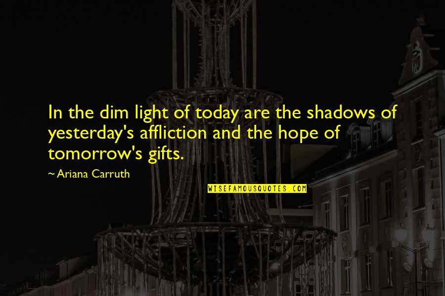 Hope And Light Quotes By Ariana Carruth: In the dim light of today are the
