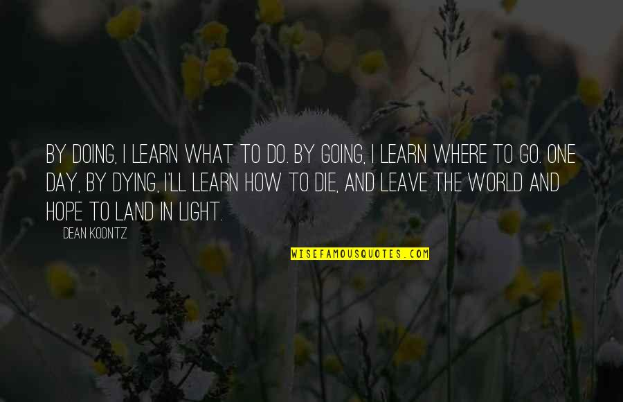 Hope And Light Quotes By Dean Koontz: By doing, I learn what to do. By