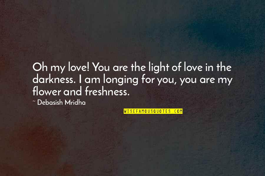 Hope And Light Quotes By Debasish Mridha: Oh my love! You are the light of
