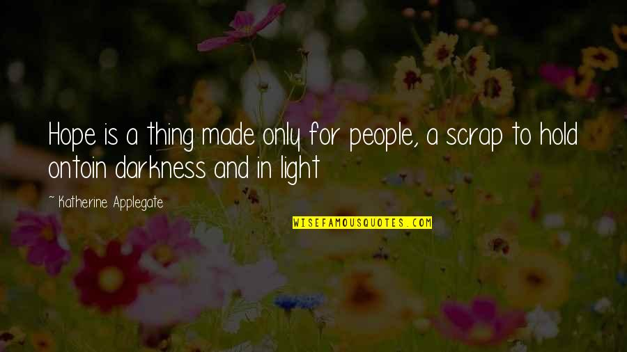 Hope And Light Quotes By Katherine Applegate: Hope is a thing made only for people,