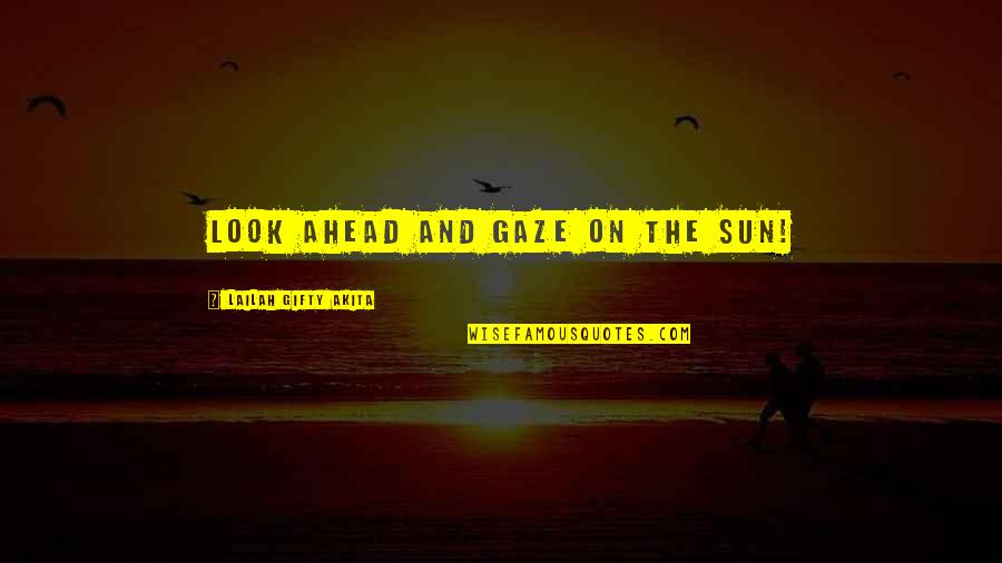 Hope And Light Quotes By Lailah Gifty Akita: Look ahead and gaze on the sun!