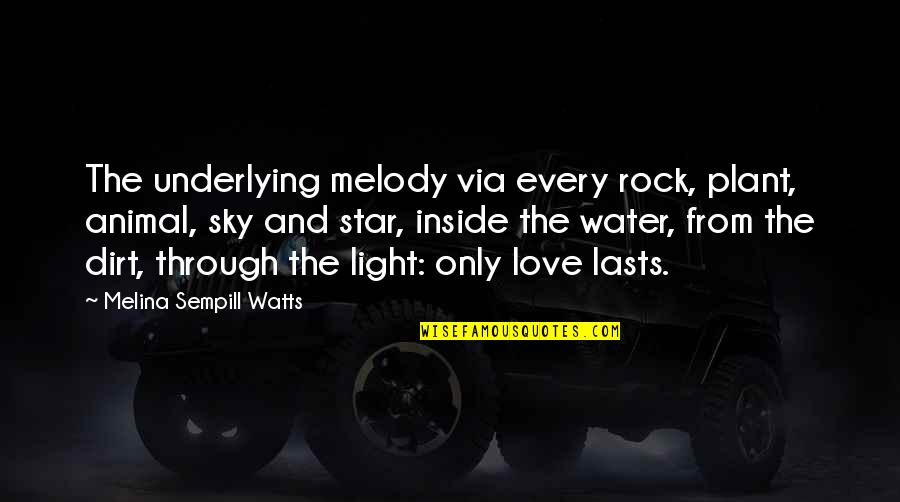 Hope And Light Quotes By Melina Sempill Watts: The underlying melody via every rock, plant, animal,