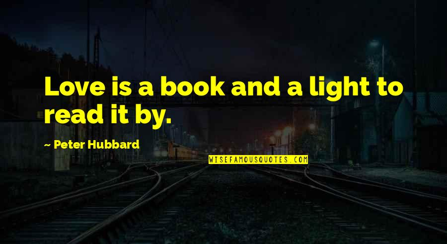 Hope And Light Quotes By Peter Hubbard: Love is a book and a light to