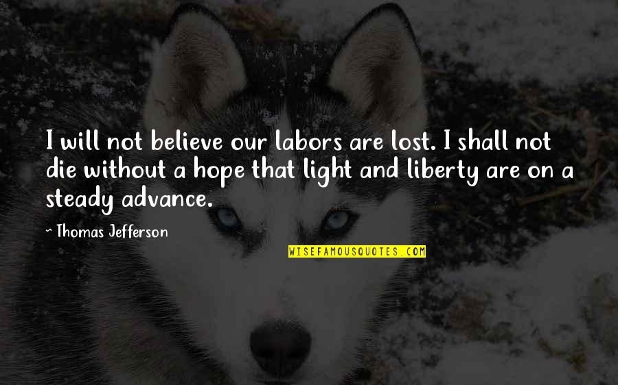 Hope And Light Quotes By Thomas Jefferson: I will not believe our labors are lost.