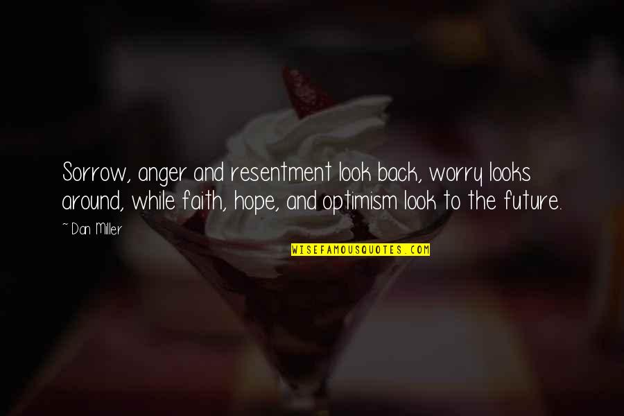 Hope And Optimism Quotes By Dan Miller: Sorrow, anger and resentment look back, worry looks