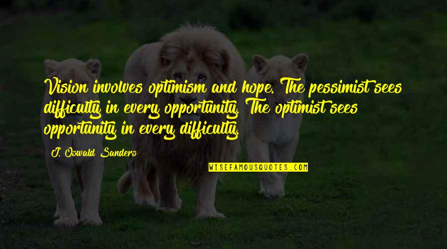 Hope And Optimism Quotes By J. Oswald Sanders: Vision involves optimism and hope. The pessimist sees