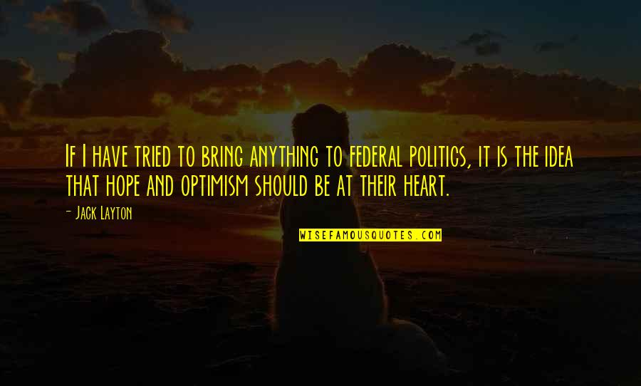 Hope And Optimism Quotes By Jack Layton: If I have tried to bring anything to