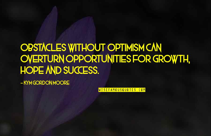 Hope And Optimism Quotes By Kym Gordon Moore: Obstacles without optimism can overturn opportunities for growth,