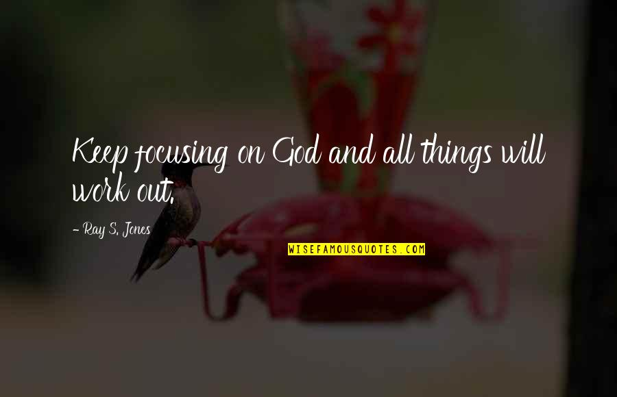 Hope And Optimism Quotes By Ray S. Jones: Keep focusing on God and all things will