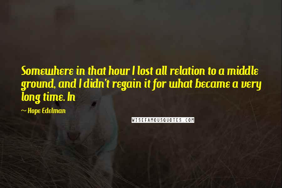 Hope Edelman quotes: Somewhere in that hour I lost all relation to a middle ground, and I didn't regain it for what became a very long time. In