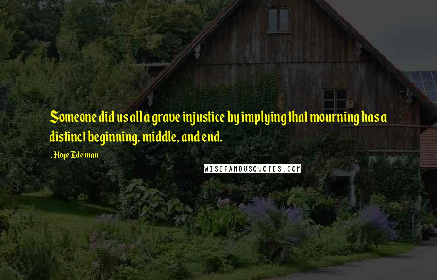 Hope Edelman quotes: Someone did us all a grave injustice by implying that mourning has a distinct beginning, middle, and end.