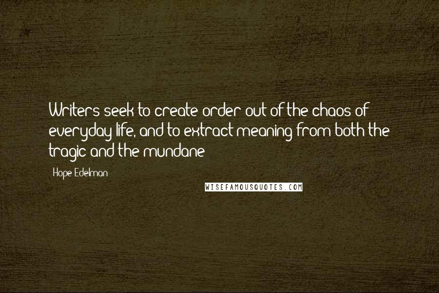 Hope Edelman quotes: Writers seek to create order out of the chaos of everyday life, and to extract meaning from both the tragic and the mundane