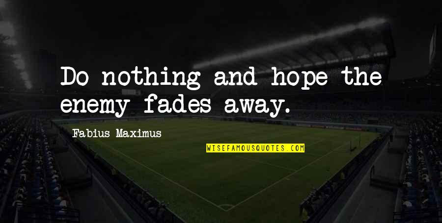 Hope Fades Quotes By Fabius Maximus: Do nothing and hope the enemy fades away.