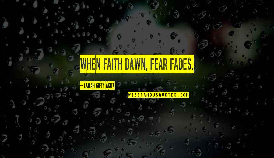 Hope Fades Quotes By Lailah Gifty Akita: When Faith dawn, fear fades.