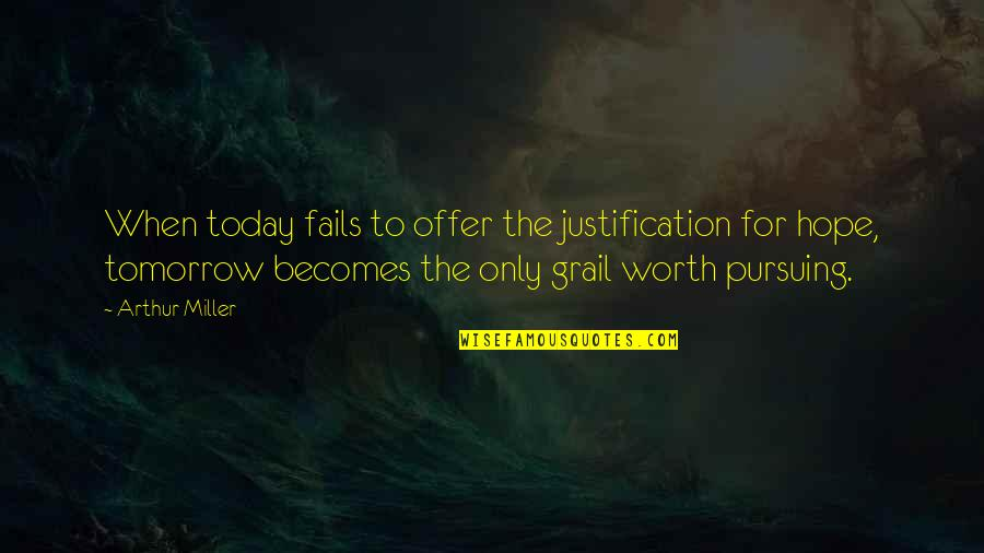 Hope Fails Quotes By Arthur Miller: When today fails to offer the justification for