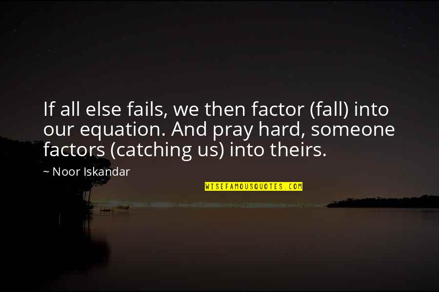 Hope Fails Quotes By Noor Iskandar: If all else fails, we then factor (fall)