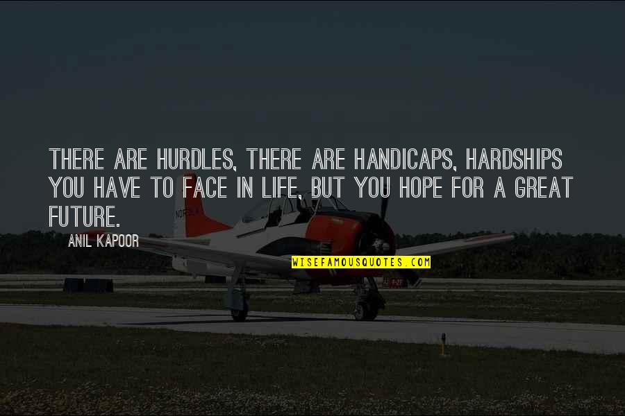 Hope For Life Quotes By Anil Kapoor: There are hurdles, there are handicaps, hardships you
