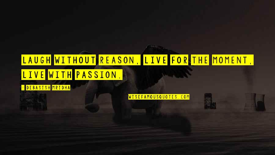 Hope For Life Quotes By Debasish Mridha: Laugh without reason, live for the moment, live