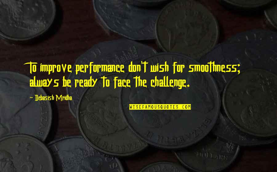 Hope For Life Quotes By Debasish Mridha: To improve performance don't wish for smoothness; always