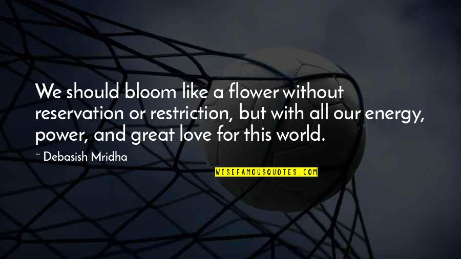 Hope For Life Quotes By Debasish Mridha: We should bloom like a flower without reservation