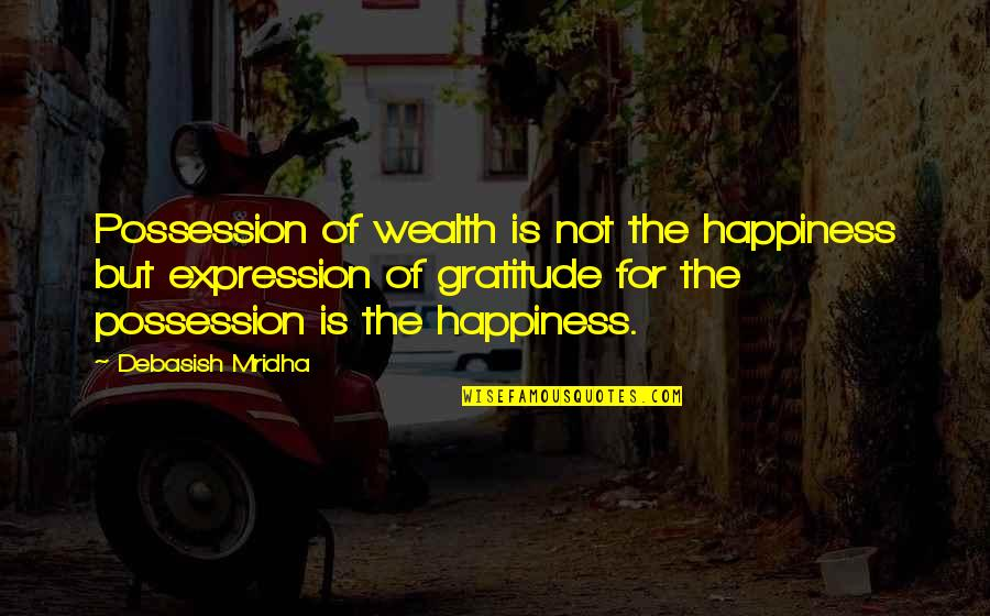 Hope For Life Quotes By Debasish Mridha: Possession of wealth is not the happiness but