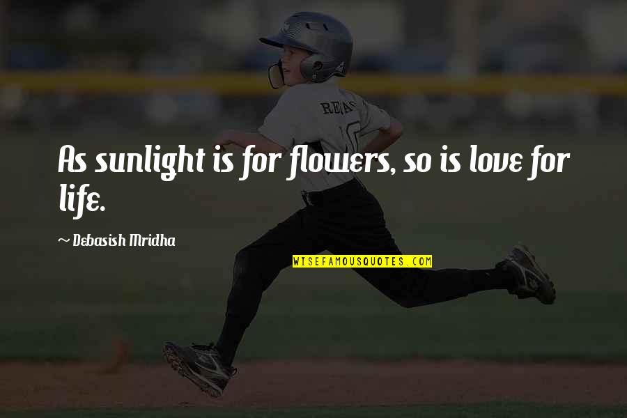 Hope For Life Quotes By Debasish Mridha: As sunlight is for flowers, so is love