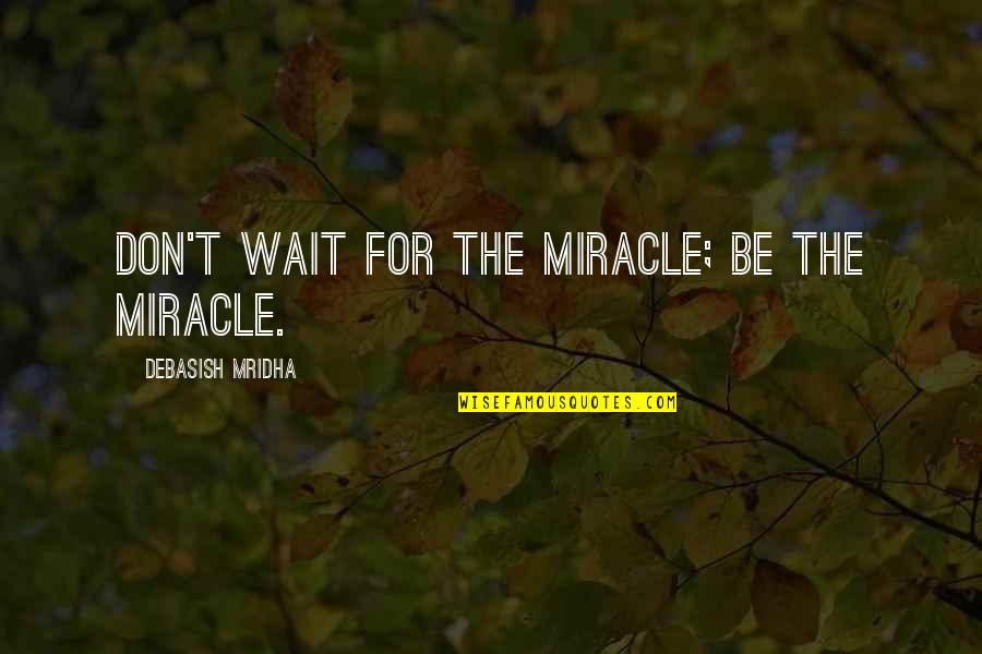 Hope For Life Quotes By Debasish Mridha: Don't wait for the miracle; be the miracle.