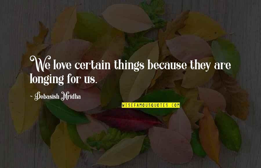 Hope For Life Quotes By Debasish Mridha: We love certain things because they are longing