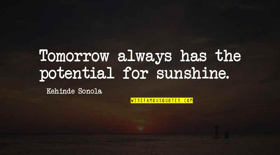 Hope For Life Quotes By Kehinde Sonola: Tomorrow always has the potential for sunshine.