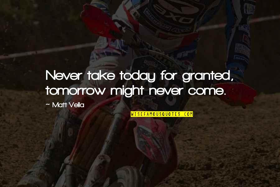 Hope For Life Quotes By Matt Vella: Never take today for granted, tomorrow might never