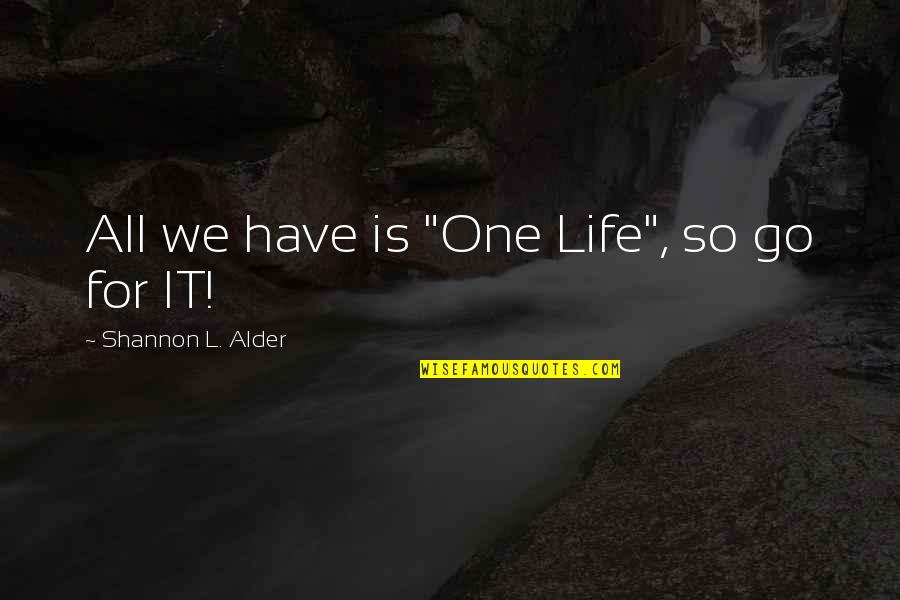 """Hope For Life Quotes By Shannon L. Alder: All we have is """"One Life"""", so go"""