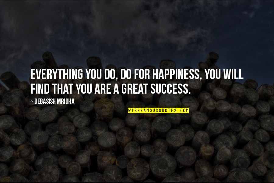 Hope For Success Quotes By Debasish Mridha: Everything you do, do for happiness, you will