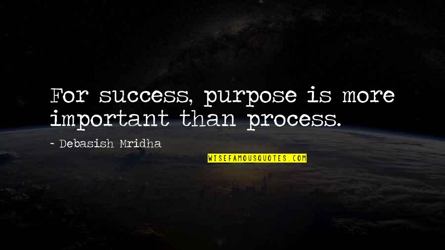 Hope For Success Quotes By Debasish Mridha: For success, purpose is more important than process.