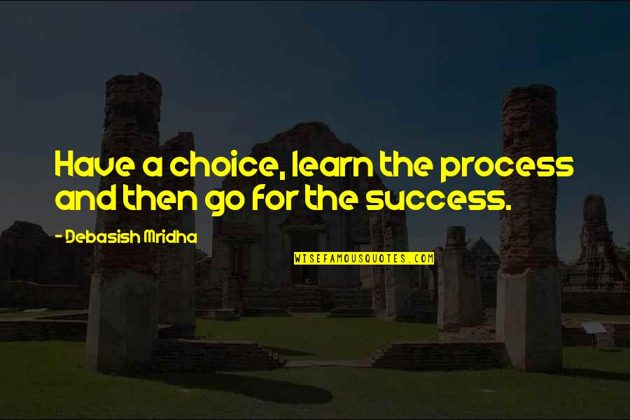 Hope For Success Quotes By Debasish Mridha: Have a choice, learn the process and then