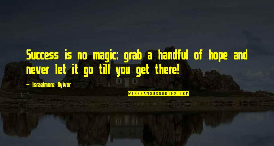 Hope For Success Quotes By Israelmore Ayivor: Success is no magic; grab a handful of