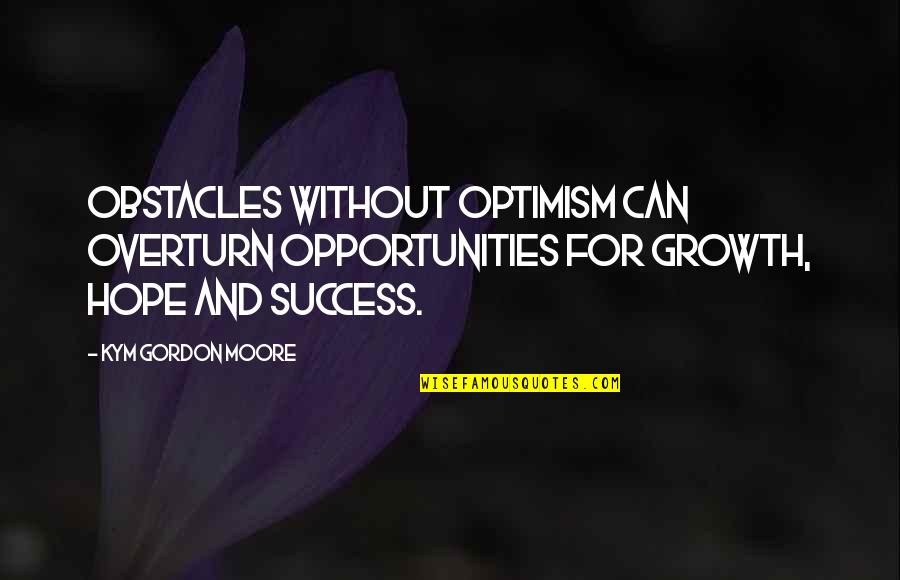 Hope For Success Quotes By Kym Gordon Moore: Obstacles without optimism can overturn opportunities for growth,