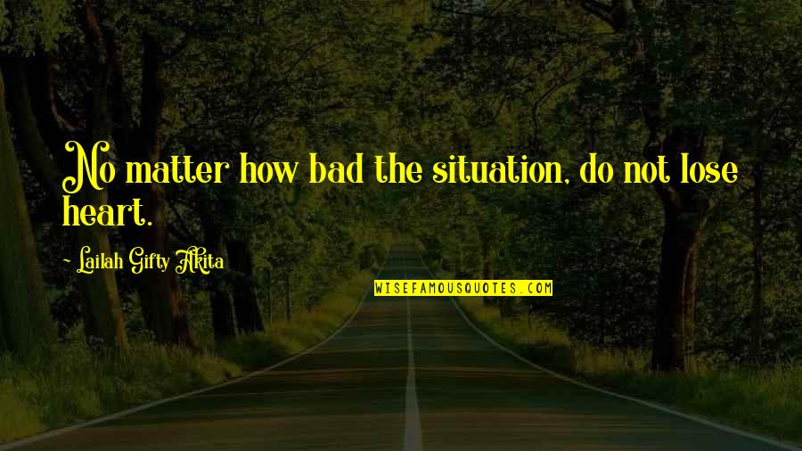 Hope In Bad Times Quotes By Lailah Gifty Akita: No matter how bad the situation, do not