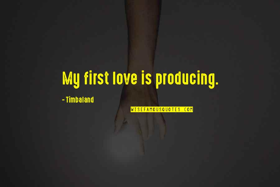 Hope In Bad Times Quotes By Timbaland: My first love is producing.